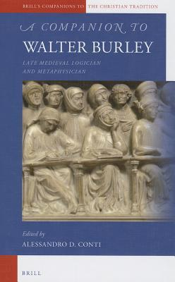 A Companion to Walter Burley: Late Medieval Logician and Metaphysician  by  Alessandro Conti