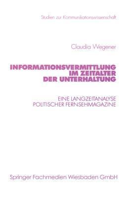 Informationsvermittlung Im Zeitalter Der Unterhaltung: Eine Langzeitanalyse Politischer Fernsehmagazine Claudia Wegener