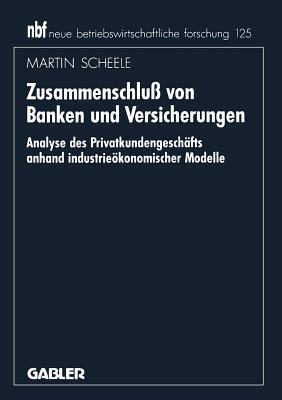 Zusammenschluss Von Banken Und Versicherungen: Analyse Des Privatkundengeschaftes Anhand Industrieokonomischer Modelle  by  Martin Scheele