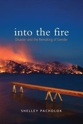 Into the Fire: Disaster and the Remaking of Gender Shelley Pacholok