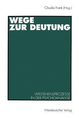 Wege Zur Deutung: Verstehensprozesse in Der Psychoanalyse Claudia Frank