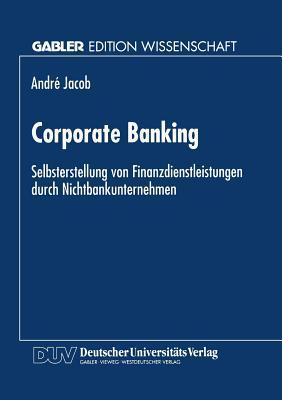 Corporate Banking: Selbsterstellung Von Finanzdienstleistungen Durch Nichtbankunternehmen André Jacob