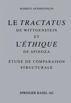 Le Tractatus de Wittgenstein Et L Ethique de Spinoza: Etude de Comparaison Structurale  by  Markus Aenishanslin