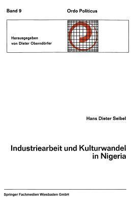 Industriearbeit Und Kulturwandel in Nigeria Kulturelle Implikationen Des Wandels Von Einer Traditionellen Stammesgesellschaft Zu Einer Modernen Industriegesellschaft  by  Hans Dieter Seibel