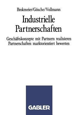 Industrielle Partnerschaften: Geschaftskonzepte Mit Partnern Realisieren Partnerschaften Marktorientiert Bewerten Karl-Heinz Brokmeier