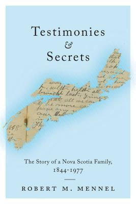 Testimonies and Secrets: The Story of a Nova Scotia Family, 1844-1977  by  Robert Mennel