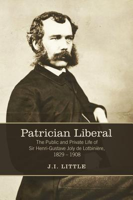 Patrician Liberal: The Public and Private Life of Sir Henri-Gustave Joly de Lotbiniere, 1829-1908 John Little