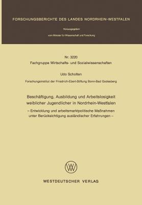 Beschaftigung, Ausbildung Und Arbeitslosigkeit Weiblicher Jugendlicher in Nordrhein-Westfalen: - Entwicklung Und Arbeitsmarktpolitische Massnahmen Unter Berucksichtigung Auslandischer Erfahrungen -  by  Udo Scholten