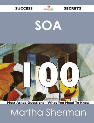 Soa 100 Success Secrets - 100 Most Asked Questions on Soa - What You Need to Know Martha Sherman