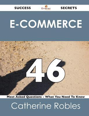 E-Commerce 46 Success Secrets - 46 Most Asked Questions on E-Commerce - What You Need to Know  by  Catherine Robles
