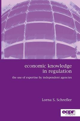 Economic Knowledge in Regulation: The Use of Expertise Independent Agencies by S Schrefler Lorna