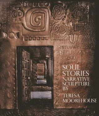Soul Stories: Narrative Sculpture Teresa Moorehouse