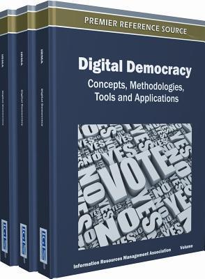 Digital Democracy: Concepts, Methodologies, Tools, and Applications (3 Vols.) information Management Association