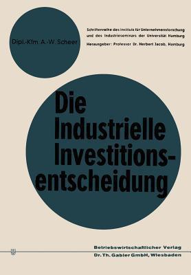 Die Industrielle Investitionsentscheidung: Eine Theoretische Und Empirische Untersuchung Zum Investitionsverhalten in Industrieunternehmungen  by  August-Wilhelm Scheer