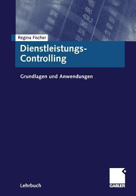 Dienstleistungs-Controlling: Grundlagen Und Anwendungen  by  Regina Fischer