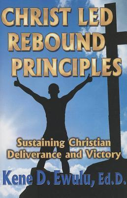 Christ Led Rebound Principles: Sustaining Christian Deliverance and Victory  by  Kene D Ewulu