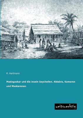 Madagaskar Und Die Inseln Seychellen, Aldabra, Komoren Und Maskarenen  by  R. Hartmann