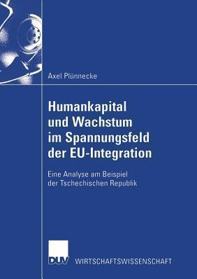 Humankapital Und Wachstum Im Spannungsfeld Der Eu-Integration: Eine Analyse Am Beispiel Der Tschechischen Republik Axel Plünnecke