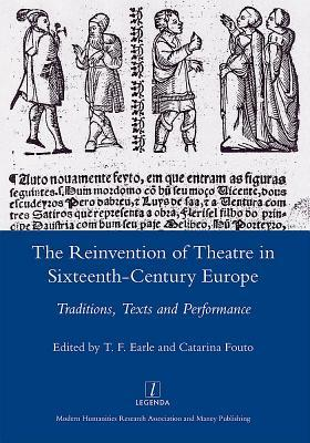 The Reinvention of Theatre in Sixteenth-Century Europe: Traditions, Texts and Performance  by  T.F. Earle