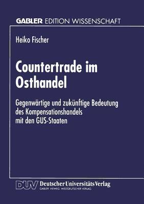 Countertrade Im Osthandel: Gegenwartige Und Zukunftige Bedeutung Des Kompensationshandels Mit Den Gus-Staaten Heiko Fischer