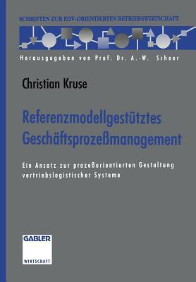 Referenzmodellgestutztes Geschaftsprozessmanagement: Ein Ansatz Zur Prozessorientierten Gestaltung Vertriebslogistischer Systeme  by  Christian Kruse