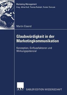 Glaubwurdigkeit in Der Marketingkommunikation: Konzeption, Einflussfaktoren Und Wirkungspotenzial Martin Eisend
