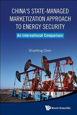 Chinas State-Managed Marketization Approach to Energy Security: An International Comparison  by  Shaofeng Chen