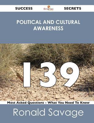 Political and Cultural Awareness 139 Success Secrets - 139 Most Asked Questions on Political and Cultural Awareness - What You Need to Know  by  Ronald Savage