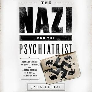 The Nazi and the Psychiatrist: Hermann Goring, Dr. Douglas M. Kelley, and Afatal Meeting of Minds at the End of WWII  by  Jack El-Hai