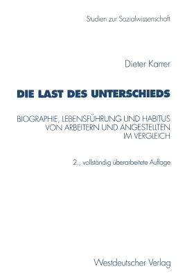 Die Last Des Unterschieds: Biographie, Lebensfuhrung Und Habitus Von Arbeitern Und Angestellten Im Vergleich  by  Dieter Karrer