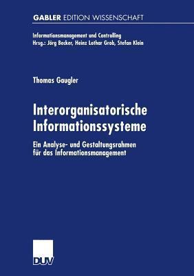 Interorganisatorische Informationssysteme: Ein Analyse- Und Gestaltungsrahmen Fur Das Informationsmanagement Thomas Gaugler