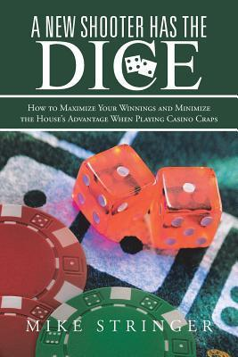 A New Shooter Has the Dice: How to Maximize Your Winnings, and Minimize the Houses Advantage When Playing Casino Craps. Mike Stringer