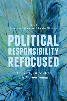 Political Responsibility Refocused: Thinking Justice After Iris Marion Young  by  Genevieve Fuji Johnson