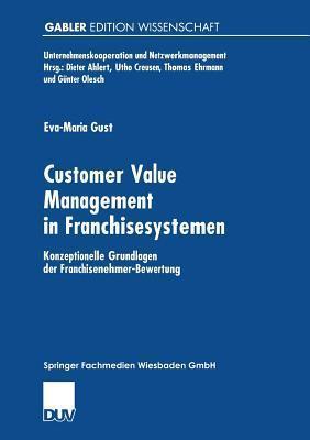 Customer Value Management in Franchisesystemen: Konzeptionelle Grundlagen Der Franchisenehmer-Bewertung  by  Eva-Maria Gust