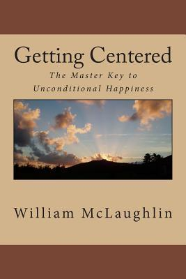 Getting Centered: The Master Key to Unconditional Happiness William F. McLaughlin
