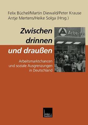 Zwischen Drinnen Und Draussen: Arbeitsmarktchancen Und Soziale Ausgrenzungen in Deutschland  by  Felix Buchel