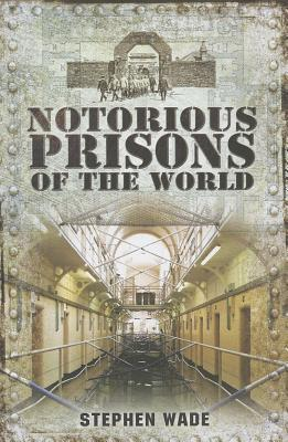 Notorious Prisons of the World Stephen Wade