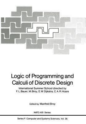 Logic of Programming and Calculi of Discrete Design: International Summer School Directed F.L. Bauer, M. Broy, E.W. Dijkstra, C.A.R. Hoare by F. Bauer