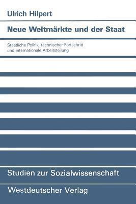 Neue Weltmarkte Und Der Staat: Staatliche Politik, Technischer Fortschritt Und Internationale Arbeitsteilung  by  Ulrich Hilpert