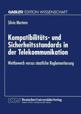 Kompatibilitats- Und Sicherheitsstandards in Der Telekommunikation: Wettbewerb Versus Staatliche Reglementierung Sylvia Mertens