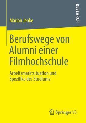 Berufswege Von Alumni Einer Filmhochschule: Arbeitsmarktsituation Und Spezifika Des Studiums  by  Marion Jenke