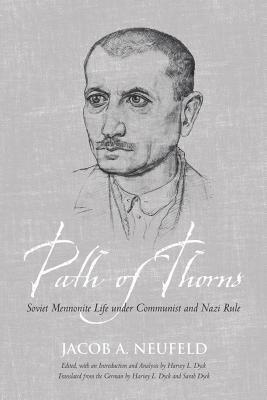Path of Thorns: Soviet Mennonite Life Under Communist and Nazi Rule  by  Jacob J. Neufeld
