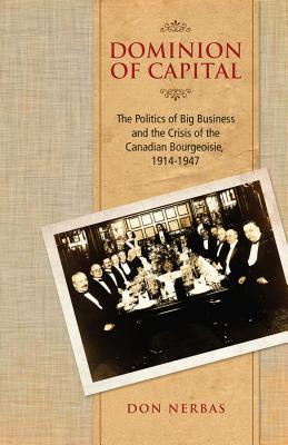 Dominion of Capital: The Politics of Big Business and the Crisis of the Canadian Bourgeoisie, 1914-1947 Don Nerbas