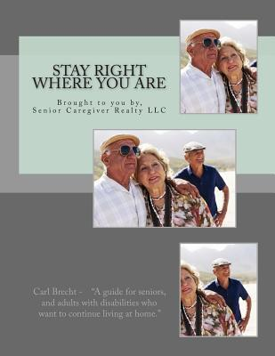 Stay Right Where You Are: The Guide to Being Able to Stay in Your Own Home.  by  Carl Brecht Cna