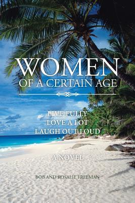 Women of a Certain Age: Live Fully Love a Lot Laugh Out Loud Bob And Rosalie Freeman