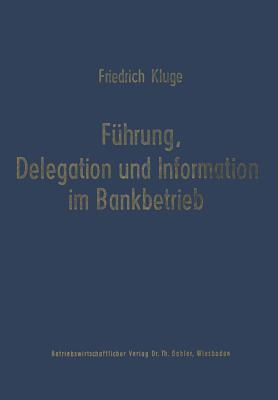 Fuhrung, Delegation Und Information Im Bankbetrieb  by  Friedrich Kluge