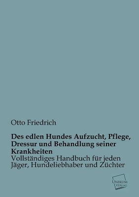 Des Edlen Hundes Aufzucht, Pflege, Dressur Und Behandlung Seiner Krankheiten Otto Friedrich