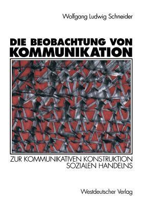 Die Beobachtung Von Kommunikation: Zur Kommunikativen Konstruktion Sozialen Handelns  by  Wolfgang Ludwig Schneider