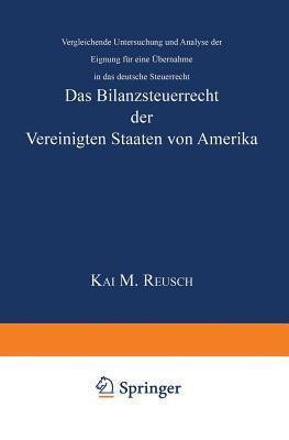 Das Bilanzsteuerrecht Der Vereinigten Staaten Von Amerika: Vergleichende Untersuchung Und Analyse Der Eignung Fur Eine Ubernahme in Das Deutsche Steuerrecht  by  Kai M Reusch