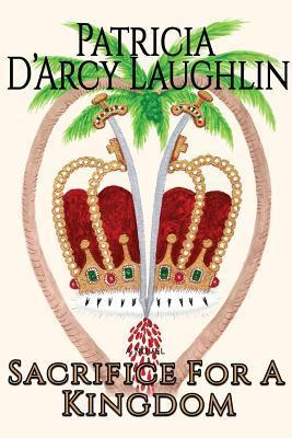 Sacrifice for a Kingdom  by  Patricia DArcy Laughlin
